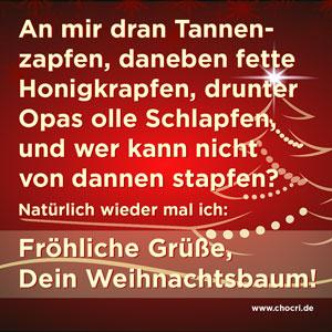 Weihnachtsgrüße: An mir dran Tannenzapfen, daneben fette Honigkrapfen, drunter Opas olle Schlapfen, und wer kann nicht von dannen stapfen? Natürlich wieder mal ich: Fröhliche Grüße, Dein Weihnachtsbaum!
