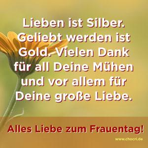 Sprüche zum alles Liebe sagen: Lieben ist Silber. Geliebt werden ist Gold. Vielen Dank für all Deine Mühen und vor allem für Deine große Liebe. Alles Liebe zum Frauentag!